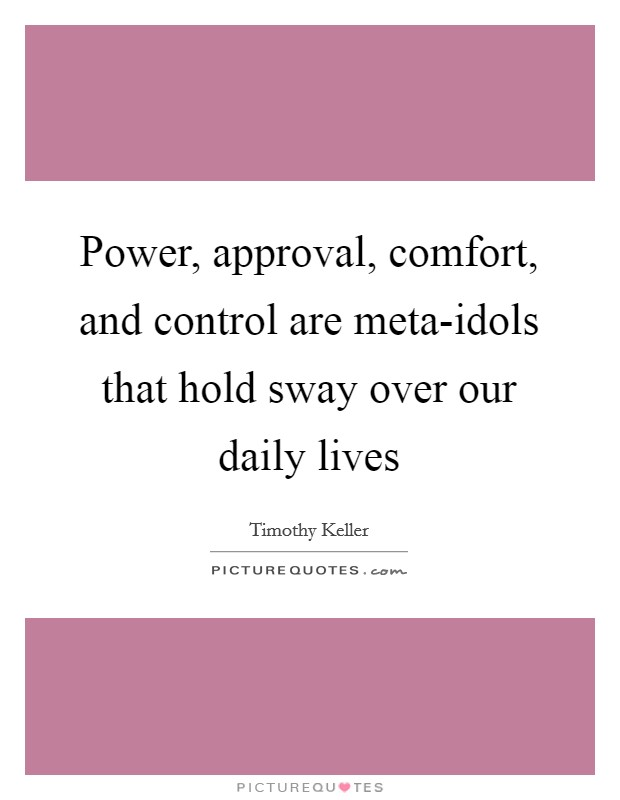 Power, approval, comfort, and control are meta-idols that hold sway over our daily lives Picture Quote #1
