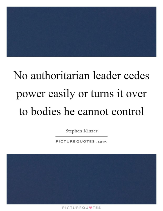 No authoritarian leader cedes power easily or turns it over to bodies he cannot control Picture Quote #1