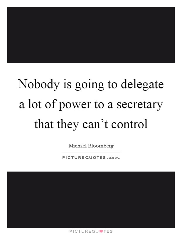 Nobody is going to delegate a lot of power to a secretary that they can't control Picture Quote #1
