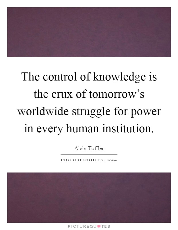 The control of knowledge is the crux of tomorrow's worldwide struggle for power in every human institution Picture Quote #1