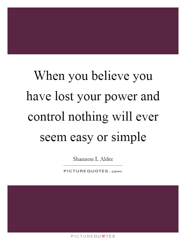 When you believe you have lost your power and control nothing will ever seem easy or simple Picture Quote #1