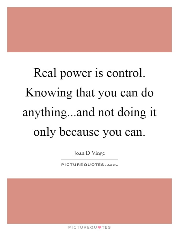 Real power is control. Knowing that you can do anything...and not doing it only because you can Picture Quote #1