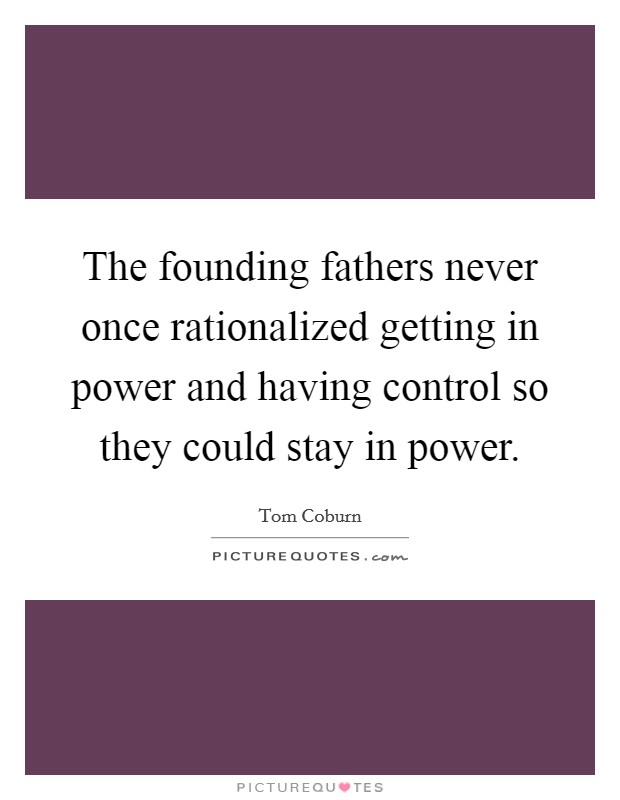 The founding fathers never once rationalized getting in power and having control so they could stay in power Picture Quote #1