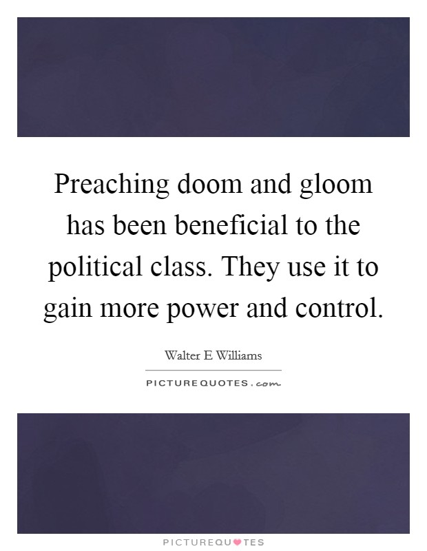 Preaching doom and gloom has been beneficial to the political class. They use it to gain more power and control Picture Quote #1