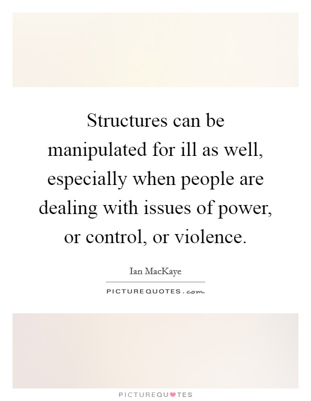 Structures can be manipulated for ill as well, especially when people are dealing with issues of power, or control, or violence Picture Quote #1