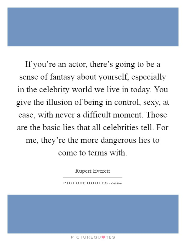 If you're an actor, there's going to be a sense of fantasy about yourself, especially in the celebrity world we live in today. You give the illusion of being in control, sexy, at ease, with never a difficult moment. Those are the basic lies that all celebrities tell. For me, they're the more dangerous lies to come to terms with Picture Quote #1