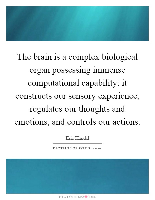 The brain is a complex biological organ possessing immense computational capability: it constructs our sensory experience, regulates our thoughts and emotions, and controls our actions. Picture Quote #1