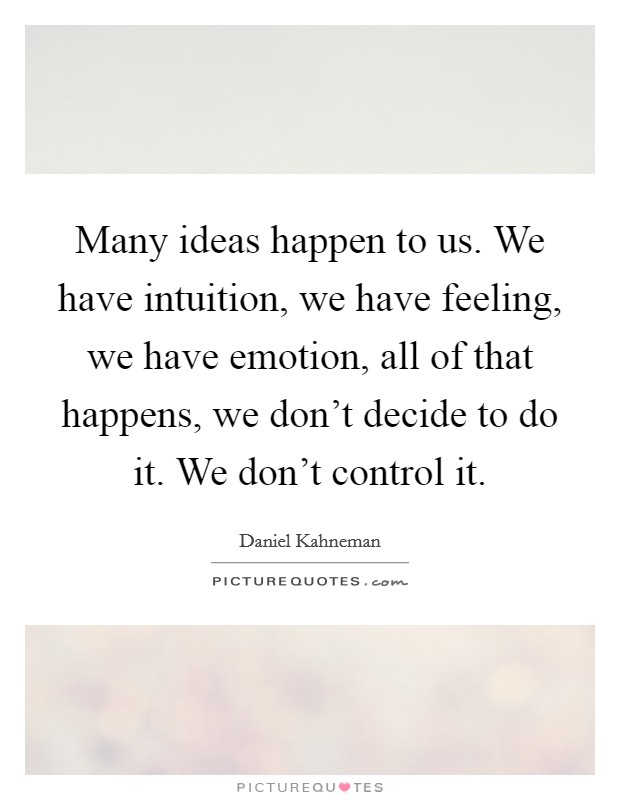 Many ideas happen to us. We have intuition, we have feeling, we have emotion, all of that happens, we don't decide to do it. We don't control it Picture Quote #1