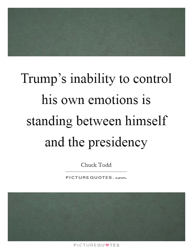 Trump's inability to control his own emotions is standing between himself and the presidency Picture Quote #1