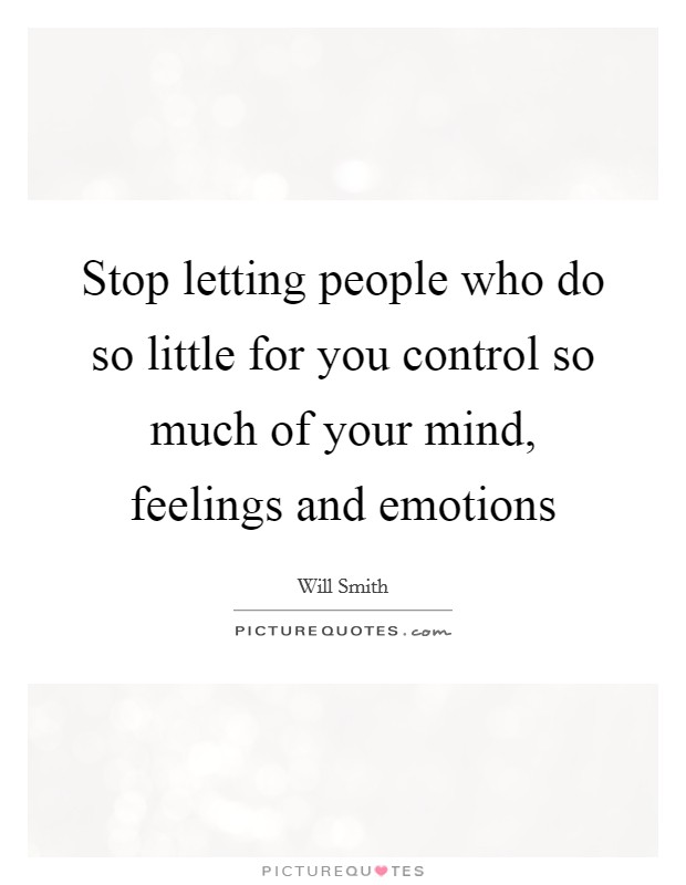 Stop letting people who do so little for you control so much of your mind, feelings and emotions Picture Quote #1