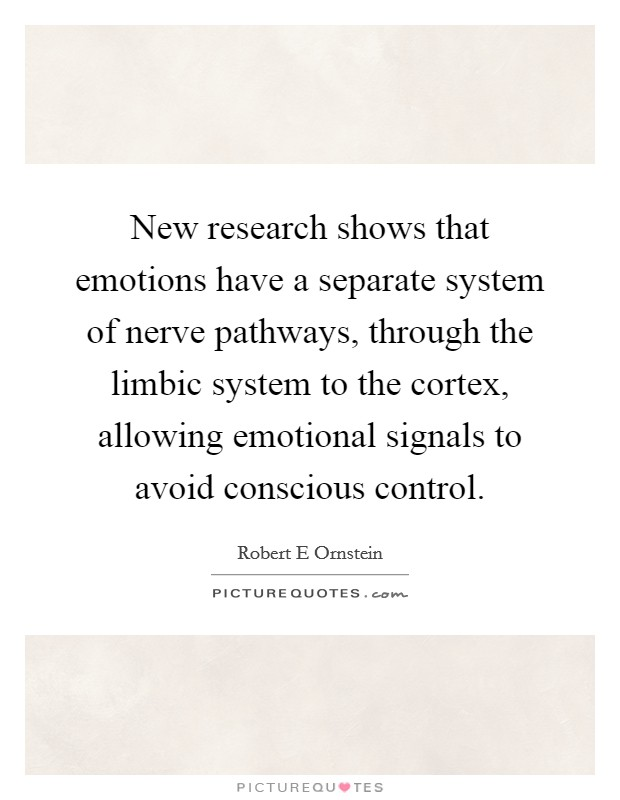 New research shows that emotions have a separate system of nerve pathways, through the limbic system to the cortex, allowing emotional signals to avoid conscious control Picture Quote #1