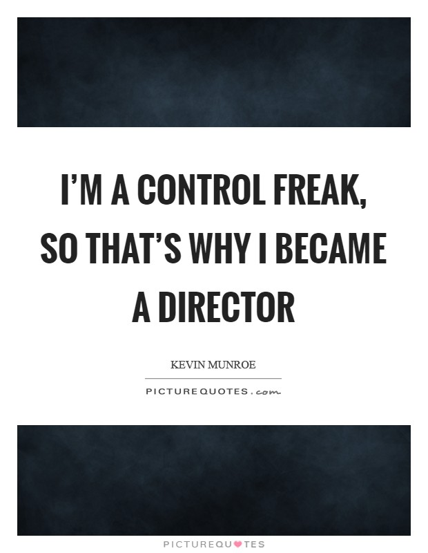 I'm a control freak, so that's why I became a director Picture Quote #1