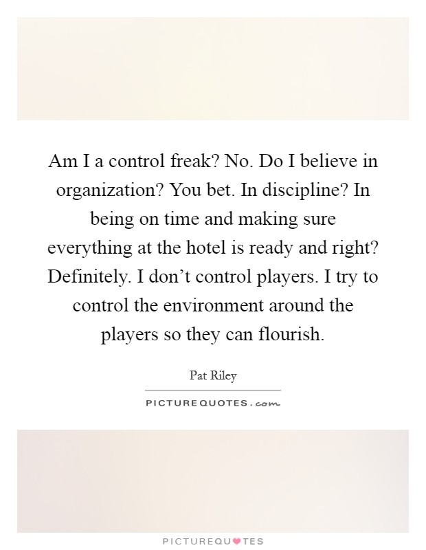 Am I a control freak? No. Do I believe in organization? You bet. In discipline? In being on time and making sure everything at the hotel is ready and right? Definitely. I don't control players. I try to control the environment around the players so they can flourish Picture Quote #1