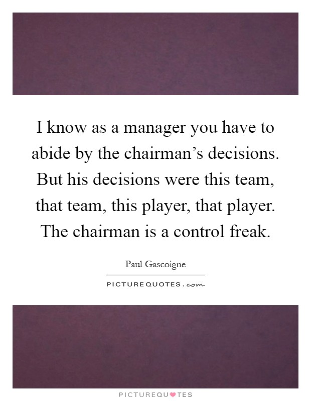I know as a manager you have to abide by the chairman's decisions. But his decisions were this team, that team, this player, that player. The chairman is a control freak Picture Quote #1