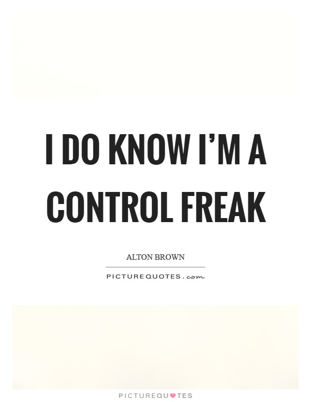 I do know I'm a control freak Picture Quote #1