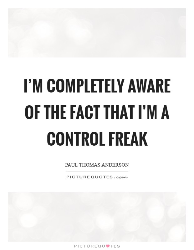 I'm completely aware of the fact that I'm a control freak Picture Quote #1