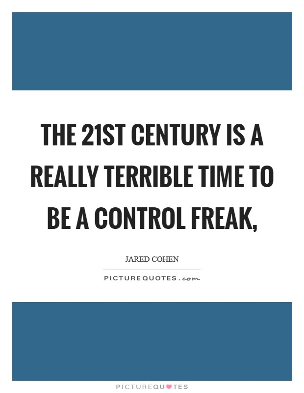 The 21st century is a really terrible time to be a control freak, Picture Quote #1