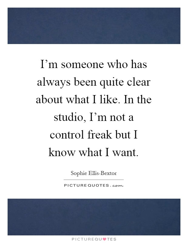 I'm someone who has always been quite clear about what I like. In the studio, I'm not a control freak but I know what I want. Picture Quote #1