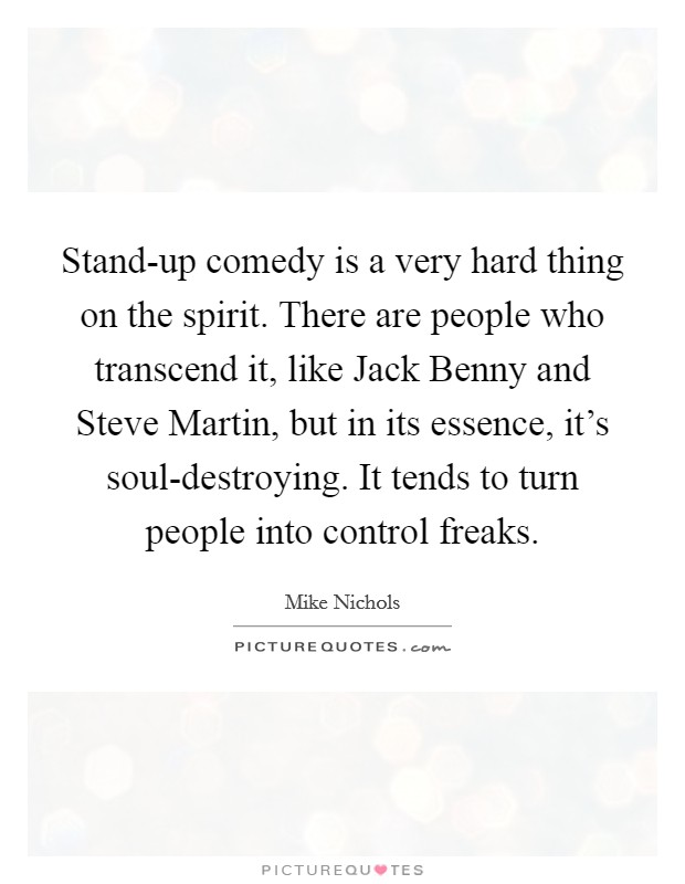Stand-up comedy is a very hard thing on the spirit. There are people who transcend it, like Jack Benny and Steve Martin, but in its essence, it's soul-destroying. It tends to turn people into control freaks Picture Quote #1