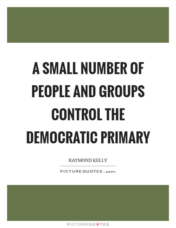 A small number of people and groups control the Democratic primary Picture Quote #1
