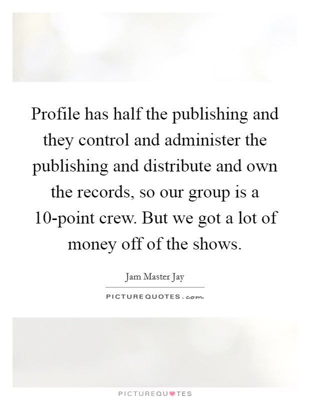 Profile has half the publishing and they control and administer the publishing and distribute and own the records, so our group is a 10-point crew. But we got a lot of money off of the shows Picture Quote #1