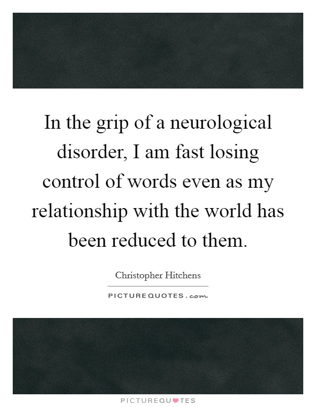 In the grip of a neurological disorder, I am fast losing control of words even as my relationship with the world has been reduced to them Picture Quote #1
