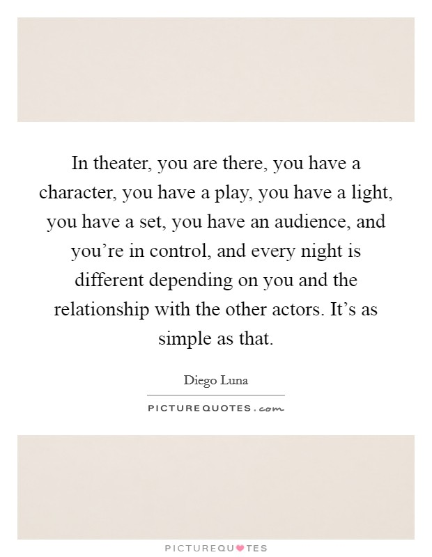 In theater, you are there, you have a character, you have a play, you have a light, you have a set, you have an audience, and you're in control, and every night is different depending on you and the relationship with the other actors. It's as simple as that. Picture Quote #1