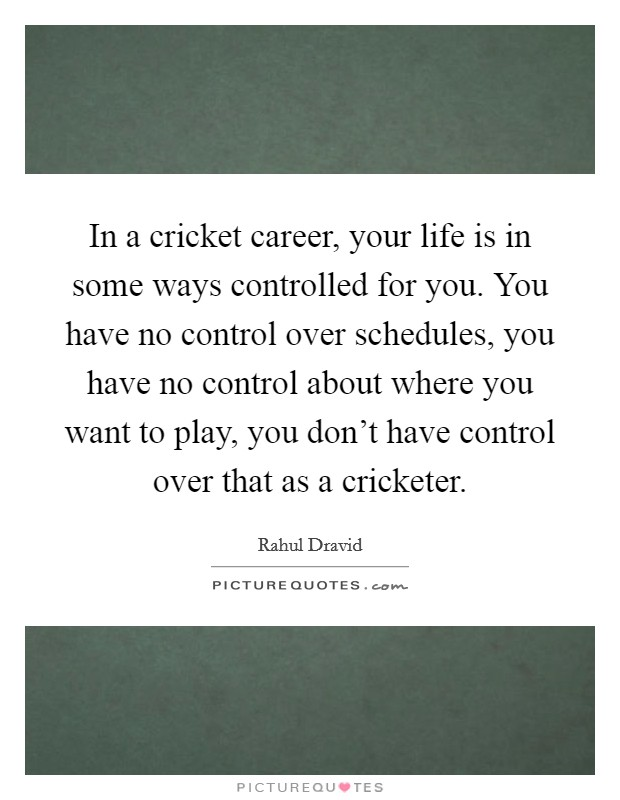 In a cricket career, your life is in some ways controlled for you. You have no control over schedules, you have no control about where you want to play, you don't have control over that as a cricketer Picture Quote #1