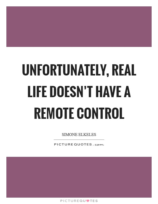 Unfortunately, real life doesn't have a remote control Picture Quote #1