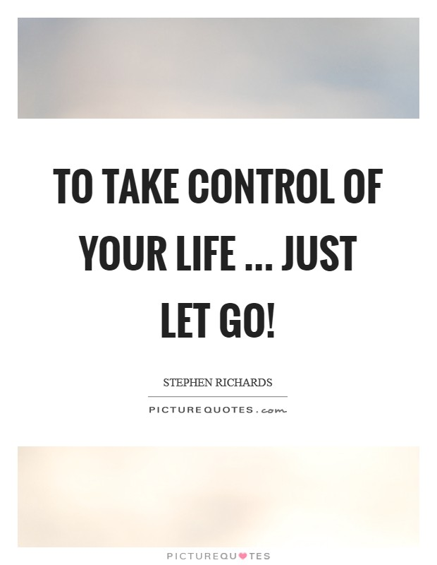 To take control of your life ... just let go! Picture Quote #1