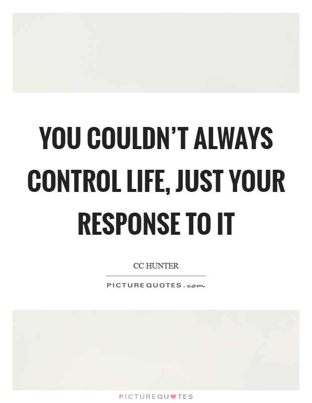 You couldn't always control life, just your response to it Picture Quote #1