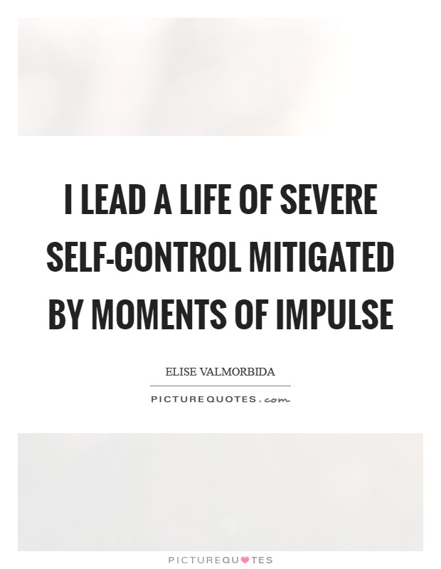 I lead a life of severe self-control mitigated by moments of impulse Picture Quote #1