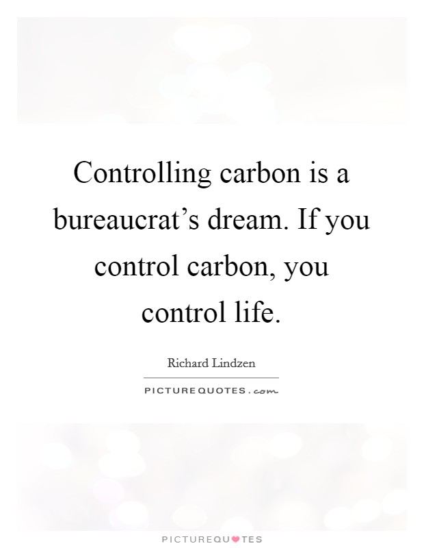 Controlling carbon is a bureaucrat's dream. If you control carbon, you control life Picture Quote #1