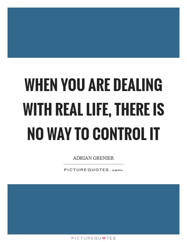 When you are dealing with real life, there is no way to control it Picture Quote #1
