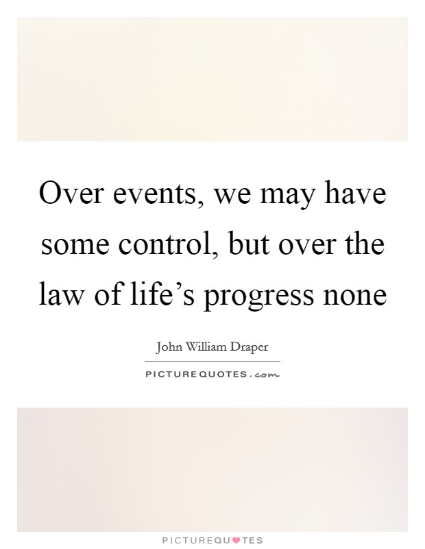 Over events, we may have some control, but over the law of life's progress none Picture Quote #1