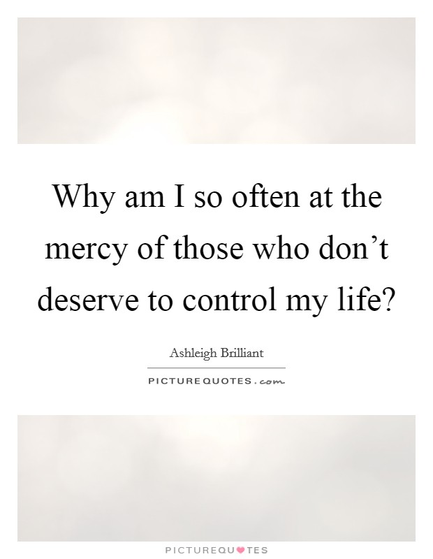 Why am I so often at the mercy of those who don't deserve to control my life? Picture Quote #1