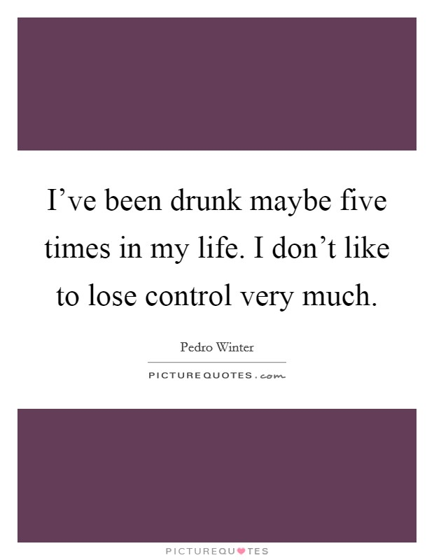 I've been drunk maybe five times in my life. I don't like to lose control very much Picture Quote #1