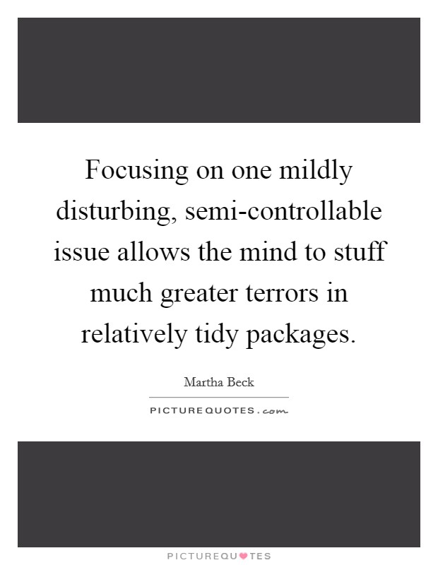 Focusing on one mildly disturbing, semi-controllable issue allows the mind to stuff much greater terrors in relatively tidy packages Picture Quote #1