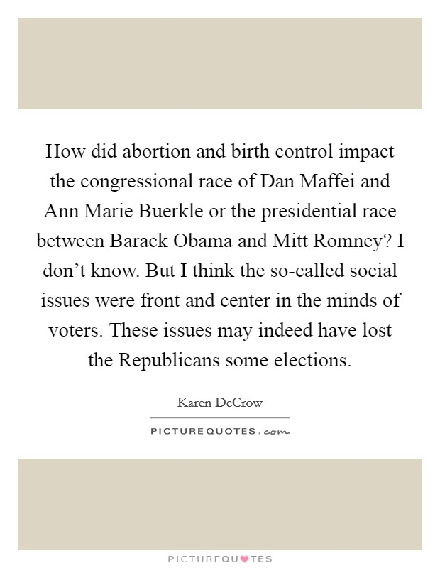 How did abortion and birth control impact the congressional race of Dan Maffei and Ann Marie Buerkle or the presidential race between Barack Obama and Mitt Romney? I don't know. But I think the so-called social issues were front and center in the minds of voters. These issues may indeed have lost the Republicans some elections Picture Quote #1