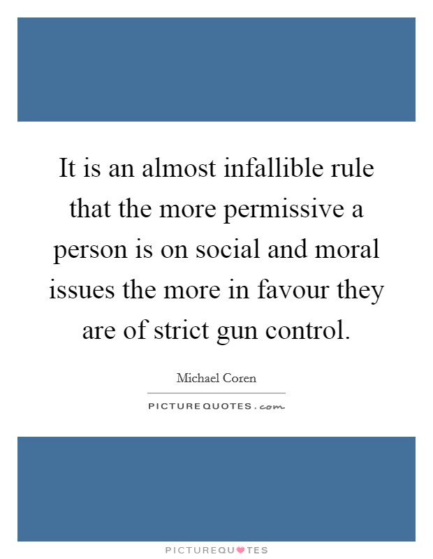 It is an almost infallible rule that the more permissive a person is on social and moral issues the more in favour they are of strict gun control Picture Quote #1