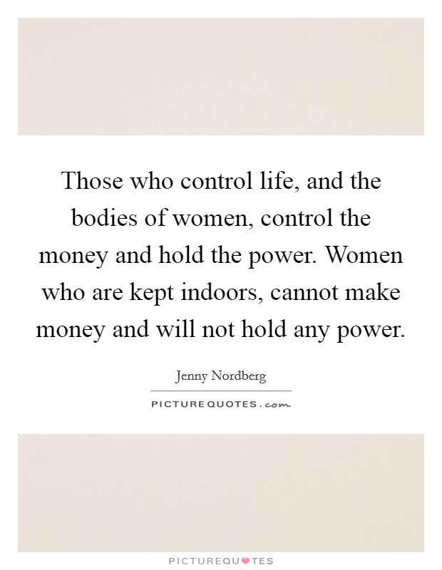 Those who control life, and the bodies of women, control the money and hold the power. Women who are kept indoors, cannot make money and will not hold any power Picture Quote #1