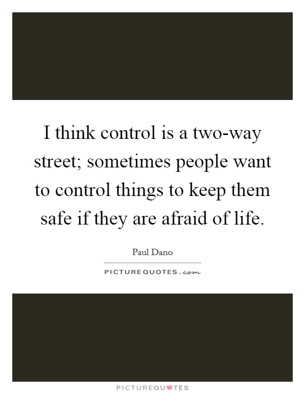 I think control is a two-way street; sometimes people want to control things to keep them safe if they are afraid of life Picture Quote #1