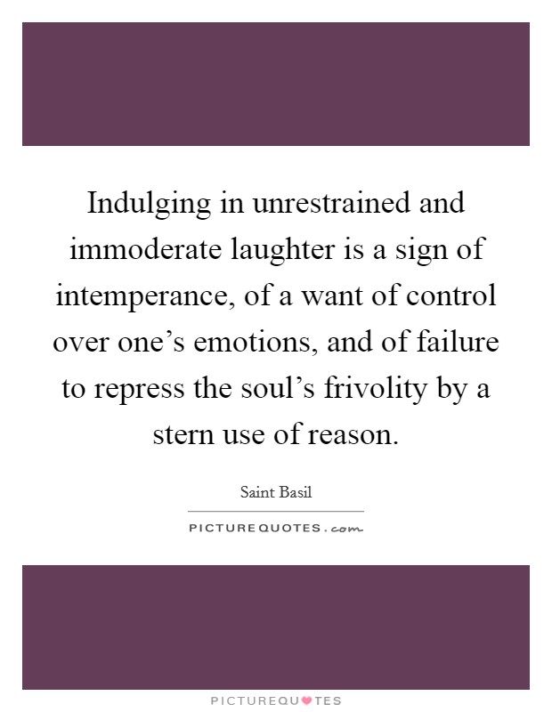 Indulging in unrestrained and immoderate laughter is a sign of intemperance, of a want of control over one's emotions, and of failure to repress the soul's frivolity by a stern use of reason Picture Quote #1