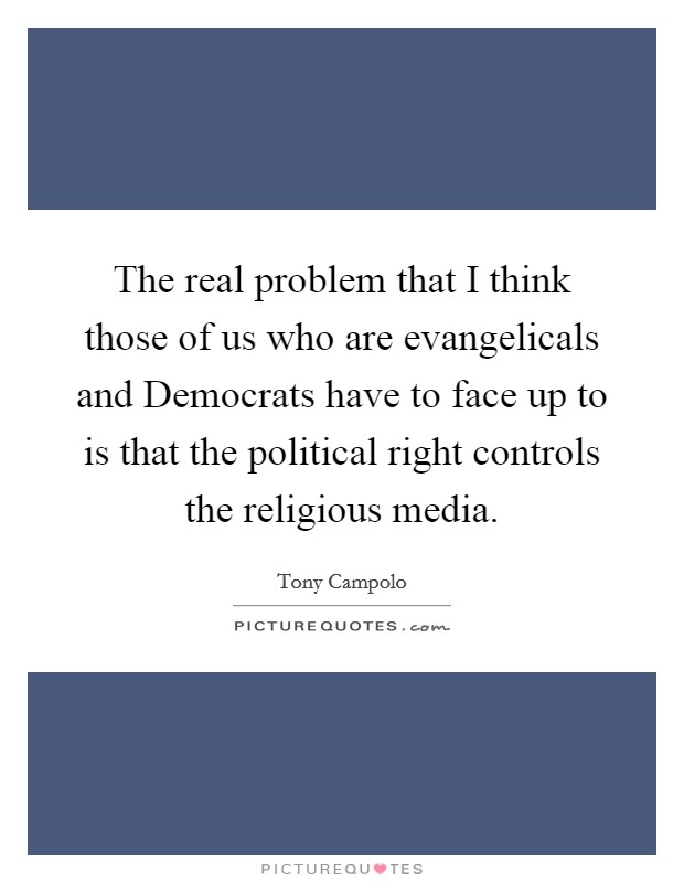 The real problem that I think those of us who are evangelicals and Democrats have to face up to is that the political right controls the religious media Picture Quote #1