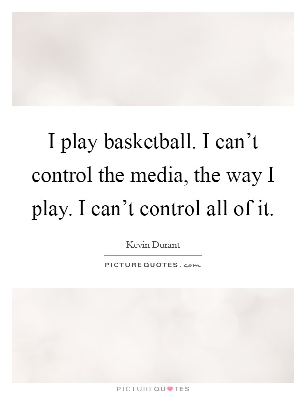 I play basketball. I can't control the media, the way I play. I can't control all of it Picture Quote #1