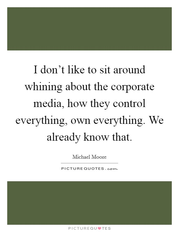 I don't like to sit around whining about the corporate media, how they control everything, own everything. We already know that Picture Quote #1