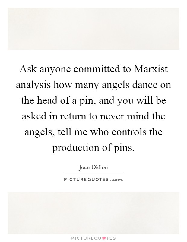 Ask anyone committed to Marxist analysis how many angels dance on the head of a pin, and you will be asked in return to never mind the angels, tell me who controls the production of pins Picture Quote #1