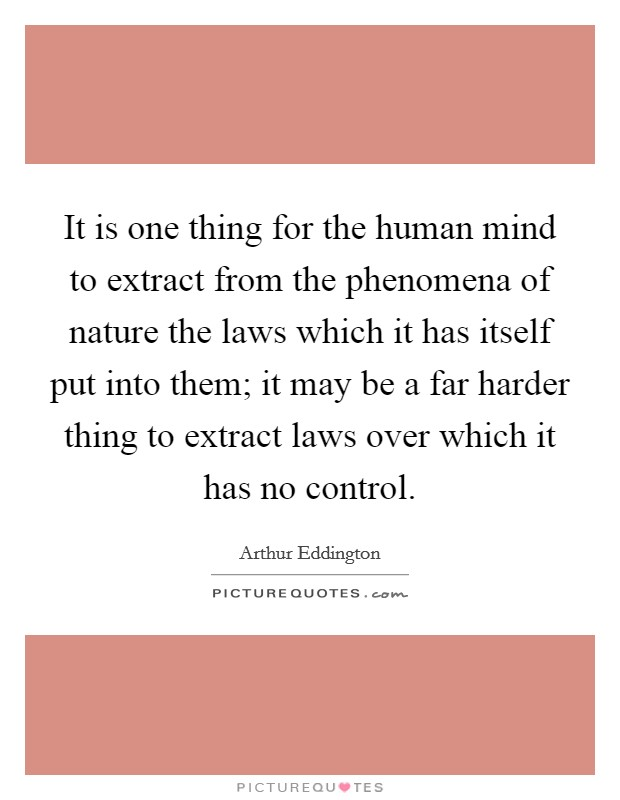 It is one thing for the human mind to extract from the phenomena of nature the laws which it has itself put into them; it may be a far harder thing to extract laws over which it has no control. Picture Quote #1
