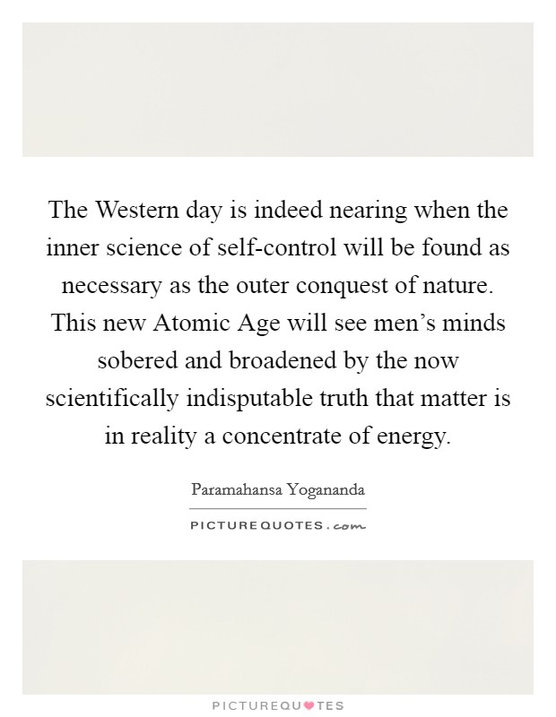The Western day is indeed nearing when the inner science of self-control will be found as necessary as the outer conquest of nature. This new Atomic Age will see men's minds sobered and broadened by the now scientifically indisputable truth that matter is in reality a concentrate of energy. Picture Quote #1