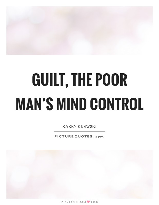 Guilt, the poor man's mind control Picture Quote #1